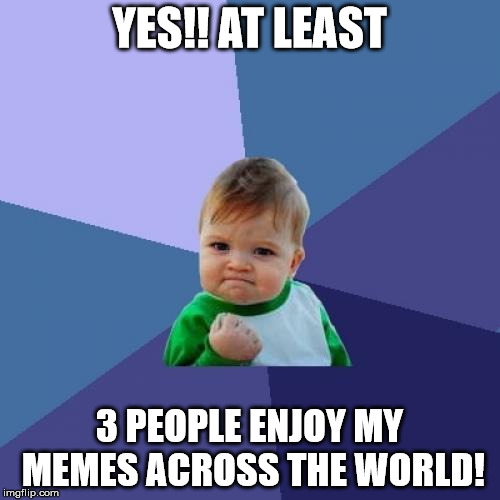 Success Kid Meme | YES!! AT LEAST 3 PEOPLE ENJOY MY MEMES ACROSS THE WORLD! | image tagged in memes,success kid | made w/ Imgflip meme maker