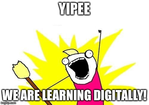 X All The Y | YIPEE WE ARE LEARNING DIGITALLY! | image tagged in memes,x all the y | made w/ Imgflip meme maker