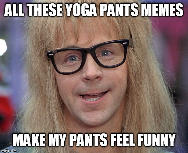 It's like schwing! | ALL THESE YOGA PANTS MEMES MAKE MY PANTS FEEL FUNNY | image tagged in dana carvey,yoga pants week | made w/ Imgflip meme maker