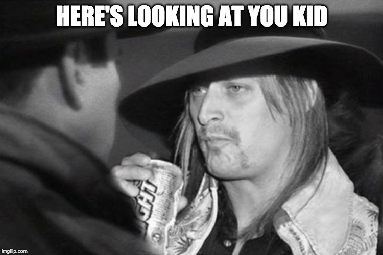 Of all the gin joints... | HERE'S LOOKING AT YOU KID | image tagged in here's looking at you,kid rock,casablanca,of all the gin joints in all the towns in all the world,bacon | made w/ Imgflip meme maker