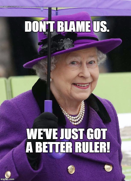 DON'T BLAME US. WE'VE JUST GOT A BETTER RULER! | image tagged in queen elizabeth | made w/ Imgflip meme maker