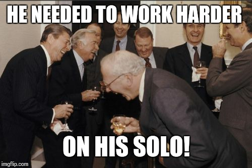 Laughing Men In Suits Meme | HE NEEDED TO WORK HARDER ON HIS SOLO! | image tagged in memes,laughing men in suits | made w/ Imgflip meme maker