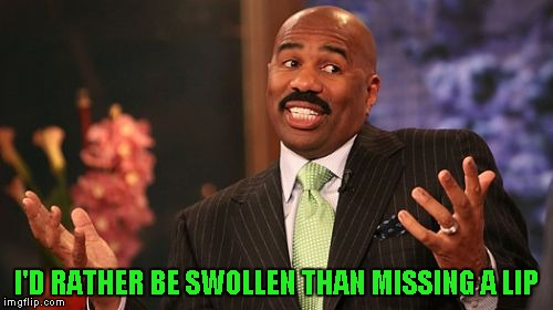 Steve Harvey Meme | I'D RATHER BE SWOLLEN THAN MISSING A LIP | image tagged in memes,steve harvey | made w/ Imgflip meme maker