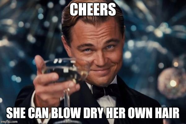 Leonardo Dicaprio Cheers Meme | CHEERS SHE CAN BLOW DRY HER OWN HAIR | image tagged in memes,leonardo dicaprio cheers | made w/ Imgflip meme maker