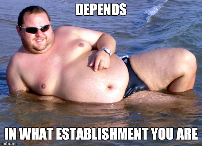 Fat guy speedo | DEPENDS IN WHAT ESTABLISHMENT YOU ARE | image tagged in fat guy speedo | made w/ Imgflip meme maker