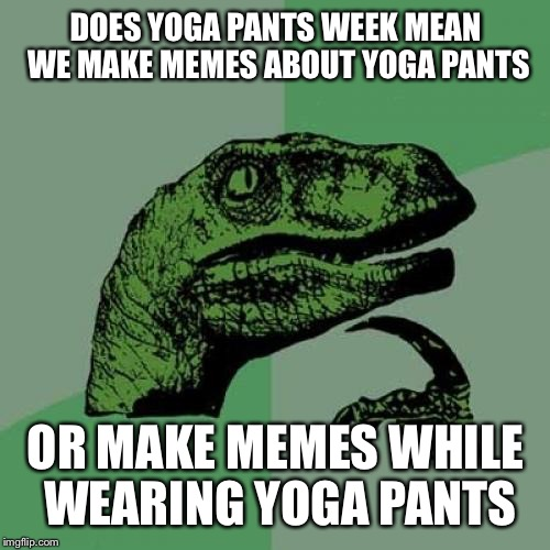 Philosoraptor | DOES YOGA PANTS WEEK MEAN WE MAKE MEMES ABOUT YOGA PANTS OR MAKE MEMES WHILE WEARING YOGA PANTS | image tagged in memes,philosoraptor | made w/ Imgflip meme maker