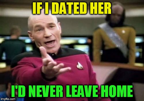 Picard Wtf Meme | IF I DATED HER I'D NEVER LEAVE HOME | image tagged in memes,picard wtf | made w/ Imgflip meme maker