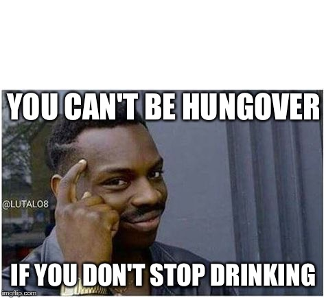 You can't | YOU CAN'T BE HUNGOVER IF YOU DON'T STOP DRINKING | image tagged in you can't | made w/ Imgflip meme maker