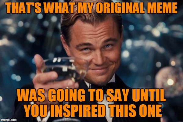 Leonardo Dicaprio Cheers Meme | THAT'S WHAT MY ORIGINAL MEME WAS GOING TO SAY UNTIL YOU INSPIRED THIS ONE | image tagged in memes,leonardo dicaprio cheers | made w/ Imgflip meme maker