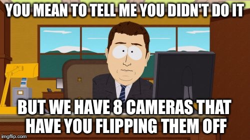 Aaaaand Its Gone Meme | YOU MEAN TO TELL ME YOU DIDN'T DO IT BUT WE HAVE 8 CAMERAS THAT HAVE YOU FLIPPING THEM OFF | image tagged in memes,aaaaand its gone | made w/ Imgflip meme maker