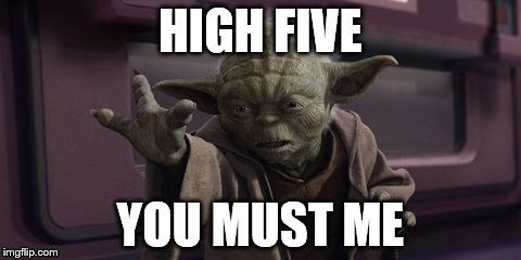 Leave Hanging You Must Not | HIGH FIVE YOU MUST ME | image tagged in yoda high five,yoda,star wars,memes,funny | made w/ Imgflip meme maker