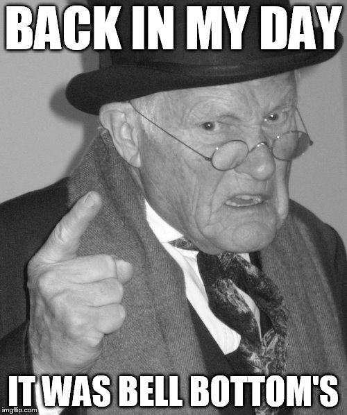 Back in my day | BACK IN MY DAY IT WAS BELL BOTTOM'S | image tagged in back in my day | made w/ Imgflip meme maker