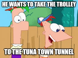 HE WANTS TO TAKE THE TROLLEY TO THE TUNA TOWN TUNNEL | made w/ Imgflip meme maker