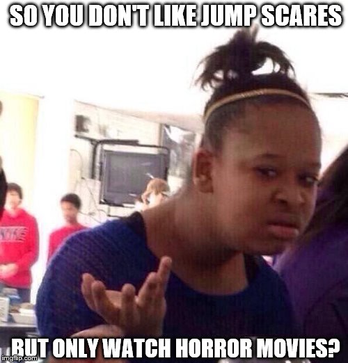 Horror Movies Dafuq | SO YOU DON'T LIKE JUMP SCARES BUT ONLY WATCH HORROR MOVIES? | image tagged in memes,black girl wat | made w/ Imgflip meme maker