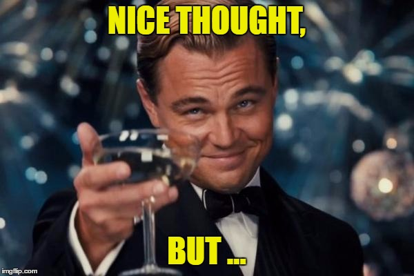 Leonardo Dicaprio Cheers Meme | NICE THOUGHT, BUT ... | image tagged in memes,leonardo dicaprio cheers | made w/ Imgflip meme maker