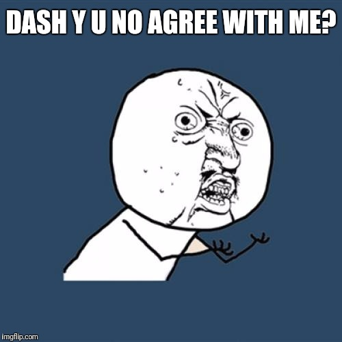 Y U No Meme | DASH Y U NO AGREE WITH ME? | image tagged in memes,y u no | made w/ Imgflip meme maker
