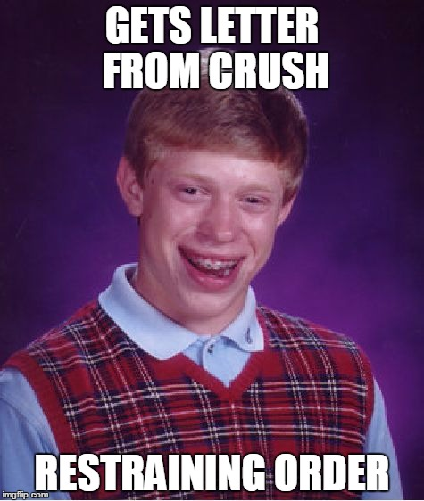 Bad Luck Brian Meme | GETS LETTER FROM CRUSH RESTRAINING ORDER | image tagged in memes,bad luck brian | made w/ Imgflip meme maker