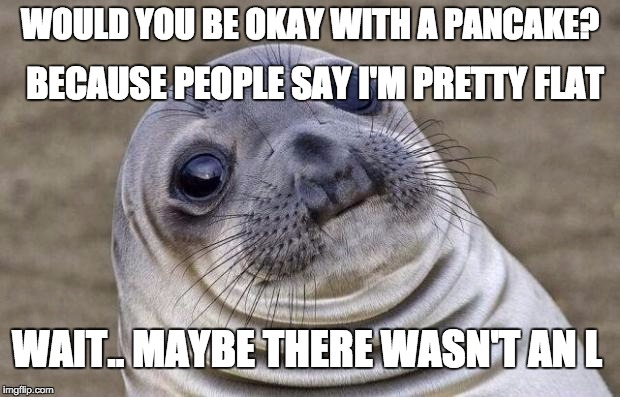 Awkward Moment Sealion Meme | WOULD YOU BE OKAY WITH A PANCAKE? BECAUSE PEOPLE SAY I'M PRETTY FLAT WAIT.. MAYBE THERE WASN'T AN L | image tagged in memes,awkward moment sealion | made w/ Imgflip meme maker