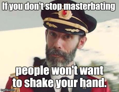 1i5xk1.jpg | If you don't stop masterbating people won't want to shake your hand. | image tagged in 1i5xk1jpg | made w/ Imgflip meme maker