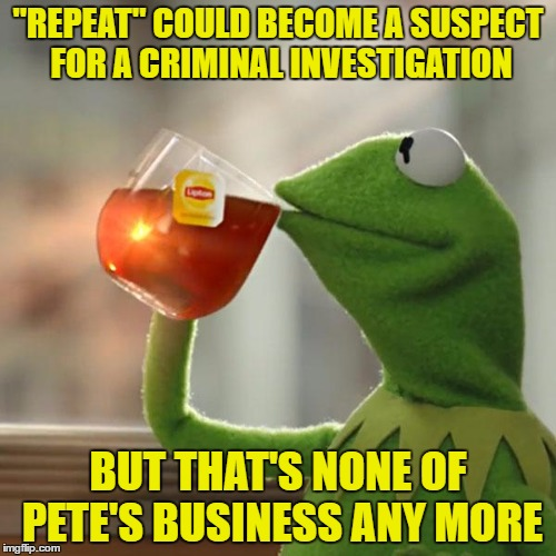 "TammyFaye you might have created a new internet-hype! Let's all join in! | ""REPEAT"" COULD BECOME A SUSPECT FOR A CRIMINAL INVESTIGATION BUT THAT'S NONE OF PETE'S BUSINESS ANY MORE 