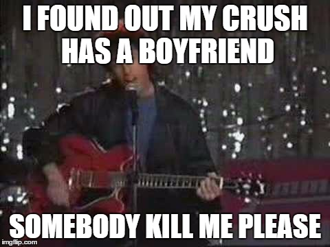 We Can ALL Relate! |  I FOUND OUT MY CRUSH HAS A BOYFRIEND; SOMEBODY KILL ME PLEASE | image tagged in somebody kill me please,girlfriend,kill me,adam sandler | made w/ Imgflip meme maker