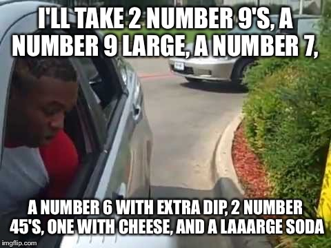 I'LL TAKE 2 NUMBER 9'S, A NUMBER 9 LARGE, A NUMBER 7, A NUMBER 6 WITH EXTRA DIP, 2 NUMBER 45'S, ONE WITH CHEESE, AND A LAAARGE SODA | image tagged in 2 number 9's | made w/ Imgflip meme maker