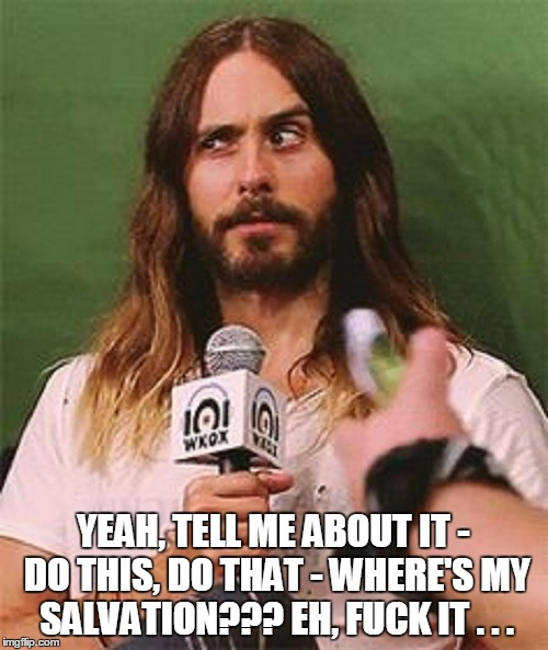 YEAH, TELL ME ABOUT IT - DO THIS, DO THAT - WHERE'S MY SALVATION??? EH, F**K IT . . . | made w/ Imgflip meme maker