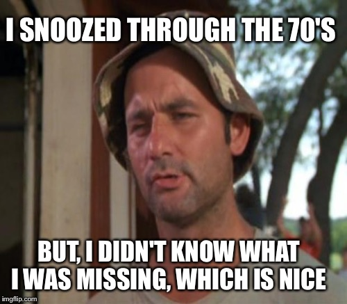 I SNOOZED THROUGH THE 70'S BUT, I DIDN'T KNOW WHAT I WAS MISSING, WHICH IS NICE | made w/ Imgflip meme maker