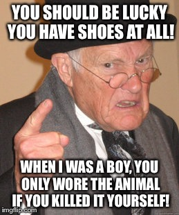 YOU SHOULD BE LUCKY YOU HAVE SHOES AT ALL! WHEN I WAS A BOY, YOU ONLY WORE THE ANIMAL IF YOU KILLED IT YOURSELF! | image tagged in memes,back in my day | made w/ Imgflip meme maker
