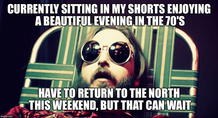 Darkstar | CURRENTLY SITTING IN MY SHORTS ENJOYING A BEAUTIFUL EVENING IN THE 70'S HAVE TO RETURN TO THE NORTH THIS WEEKEND, BUT THAT CAN WAIT | image tagged in darkstar | made w/ Imgflip meme maker