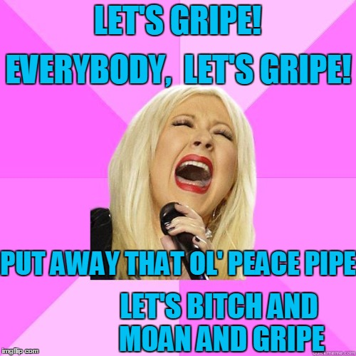 karaoke | LET'S GRIPE! PUT AWAY THAT OL' PEACE PIPE EVERYBODY,  LET'S GRIPE! LET'S B**CH AND MOAN AND GRIPE | image tagged in karaoke | made w/ Imgflip meme maker
