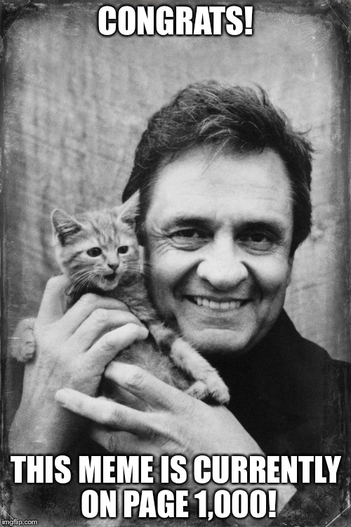 Johnny Cash Cat | CONGRATS! THIS MEME IS CURRENTLY ON PAGE 1,000! | image tagged in johnny cash cat | made w/ Imgflip meme maker