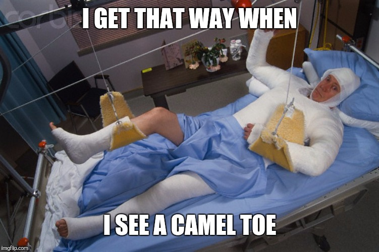 Full body cast | I GET THAT WAY WHEN I SEE A CAMEL TOE | image tagged in full body cast | made w/ Imgflip meme maker