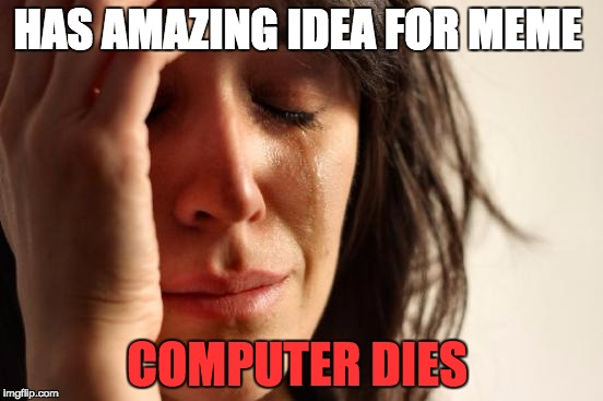 this is why i want to invent a infinite charge computer | HAS AMAZING IDEA FOR MEME COMPUTER DIES | image tagged in memes,first world problems | made w/ Imgflip meme maker