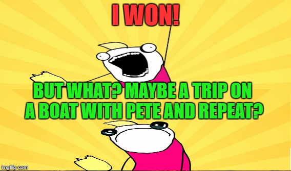 I WON! BUT WHAT? MAYBE A TRIP ON A BOAT WITH PETE AND REPEAT? | made w/ Imgflip meme maker