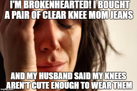 First World Problems: When you hear what your husband thinks | I'M BROKENHEARTED! I BOUGHT A PAIR OF CLEAR KNEE MOM JEANS AND MY HUSBAND SAID MY KNEES AREN'T CUTE ENOUGH TO WEAR THEM | image tagged in memes,first world problems,fashion,husband,no way,knee | made w/ Imgflip meme maker