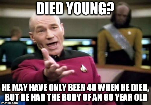 Picard Wtf Meme | DIED YOUNG? HE MAY HAVE ONLY BEEN 40 WHEN HE DIED, BUT HE HAD THE BODY OF AN 80 YEAR OLD | image tagged in memes,picard wtf | made w/ Imgflip meme maker