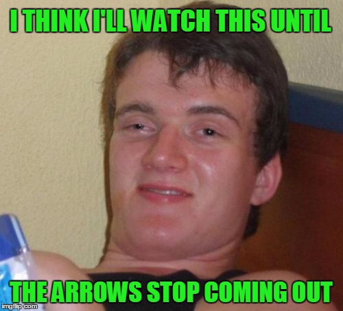 10 Guy Meme | I THINK I'LL WATCH THIS UNTIL THE ARROWS STOP COMING OUT | image tagged in memes,10 guy | made w/ Imgflip meme maker