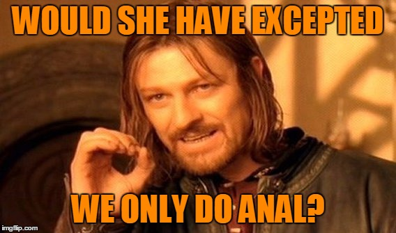 One Does Not Simply Meme | WOULD SHE HAVE EXCEPTED WE ONLY DO ANAL? | image tagged in memes,one does not simply | made w/ Imgflip meme maker