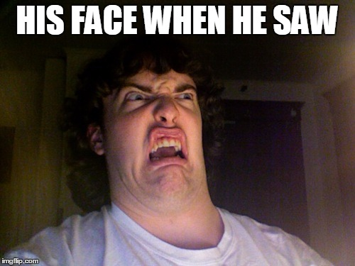HIS FACE WHEN HE SAW | made w/ Imgflip meme maker