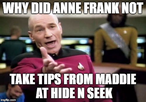 Anne Picard | WHY DID ANNE FRANK NOT TAKE TIPS FROM MADDIE AT HIDE N SEEK | image tagged in memes,picard wtf,anne frank | made w/ Imgflip meme maker