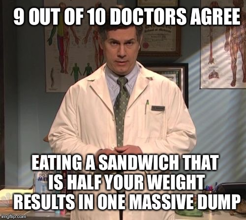 Dr. Leo Spaceman | EATING A SANDWICH THAT IS HALF YOUR WEIGHT 9 OUT OF 10 DOCTORS AGREE RESULTS IN ONE MASSIVE DUMP | image tagged in dr leo spaceman | made w/ Imgflip meme maker