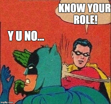 Y U NO... KNOW YOUR ROLE! | made w/ Imgflip meme maker