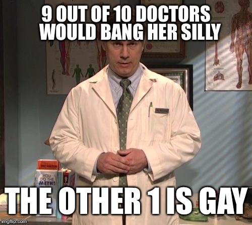 30 Rock Dr. Spaceman | 9 OUT OF 10 DOCTORS THE OTHER 1 IS GAY WOULD BANG HER SILLY | image tagged in 30 rock dr spaceman | made w/ Imgflip meme maker