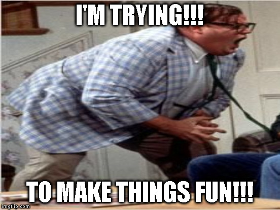 I'M TRYING!!! TO MAKE THINGS FUN!!! | made w/ Imgflip meme maker