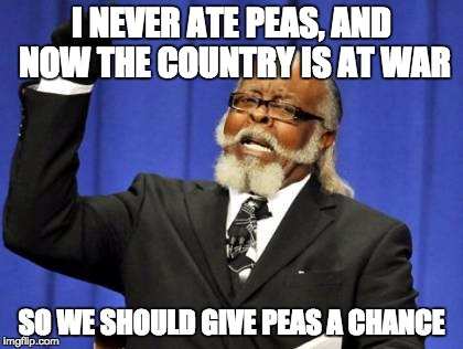 Too Damn High Meme | I NEVER ATE PEAS, AND NOW THE COUNTRY IS AT WAR SO WE SHOULD GIVE PEAS A CHANCE | image tagged in memes,too damn high | made w/ Imgflip meme maker
