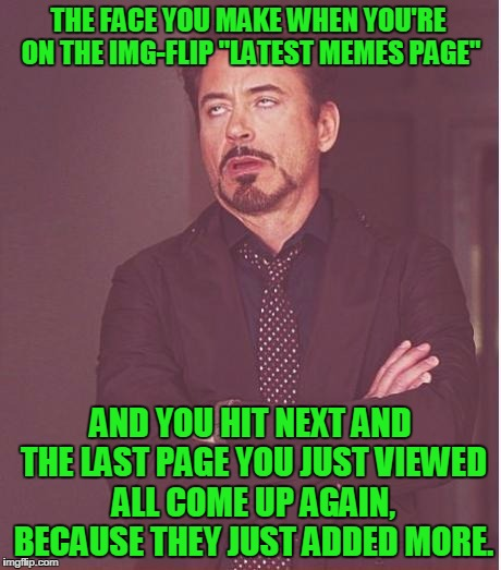 "Face You Make Robert Downey Jr | THE FACE YOU MAKE WHEN YOU'RE ON THE IMG-FLIP ""LATEST MEMES PAGE"" AND YOU HIT NEXT AND THE LAST PAGE YOU JUST VIEWED ALL COME UP AGAIN, BECA 