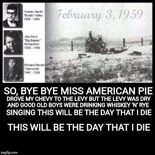 The day the music died | SO, BYE BYE MISS AMERICAN PIE THIS WILL BE THE DAY THAT I DIE DROVE MY CHEVY TO THE LEVY BUT THE LEVY WAS DRY AND GOOD OLD BOYS WERE DRINKIN | image tagged in old singers week,johnny_cash,american pie,buddy holly,richie valens,the big bopper | made w/ Imgflip meme maker