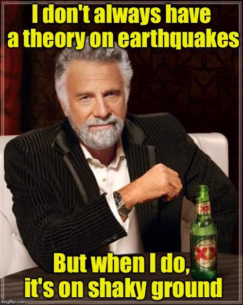 The Most Interesting Man In The World Meme | I don't always have a theory on earthquakes But when I do, it's on shaky ground | image tagged in memes,the most interesting man in the world | made w/ Imgflip meme maker