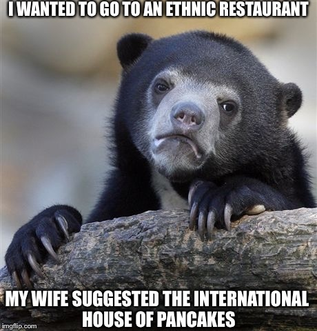 Confession Bear Meme | I WANTED TO GO TO AN ETHNIC RESTAURANT MY WIFE SUGGESTED THE INTERNATIONAL HOUSE OF PANCAKES | image tagged in memes,confession bear | made w/ Imgflip meme maker